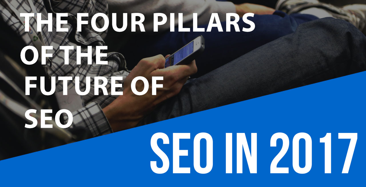 future of SEO, seo 2017, four pillars of the future of SEO